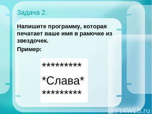 Задача 2. Напишите программу, которая печатает ваше имя в рамочке из звездочек.