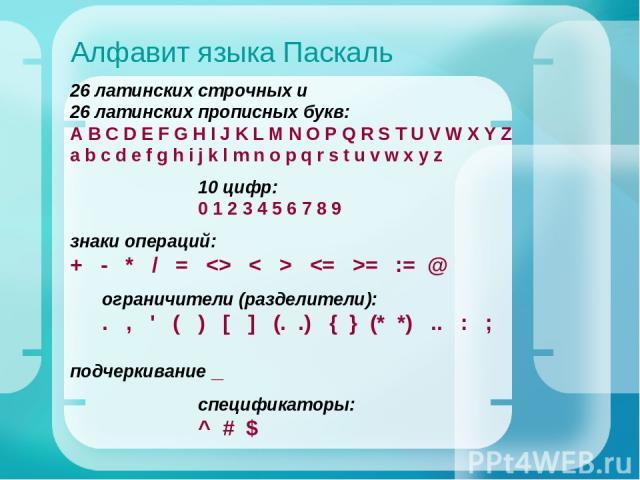 Алфавит языка Паскаль 26 латинских строчных и 26 латинских прописных букв: A B C D E F G H I J K L M N O P Q R S T U V W X Y Z a b c d e f g h i j k l m n o p q r s t u v w x y z 10 цифр: 0 1 2 3 4 5 6 7 8 9 знаки операций: + - * / = < > = := @ огра…