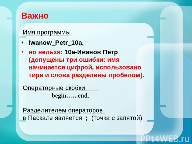 Важно Iwanow_Petr_10a, но нельзя: 10а-Иванов Петр (допущены три ошибки: имя начинается цифрой, использовано тире и слова разделены пробелом). Операторные скобки begin….. end. Разделителем операторов в Паскале является ; (точка с запятой) Имя программы