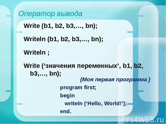Оператор вывода Write (b1, b2, b3,…, bn); Writeln (b1, b2, b3,…, bn); Writeln ; Write ('значения переменных', b1, b2, b3,…, bn); {Моя первая программа } program first; begin writeln ('Hello, World!'); end.