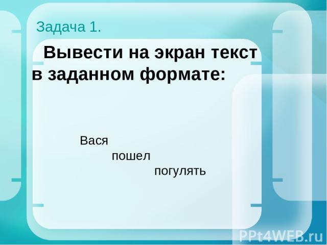 Задача 1. Вывести на экран текст в заданном формате: Вася пошел погулять