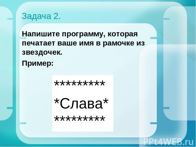 Задача 2. Напишите программу, которая печатает ваше имя в рамочке из звездочек. Пример: ********* *Слава* *********
