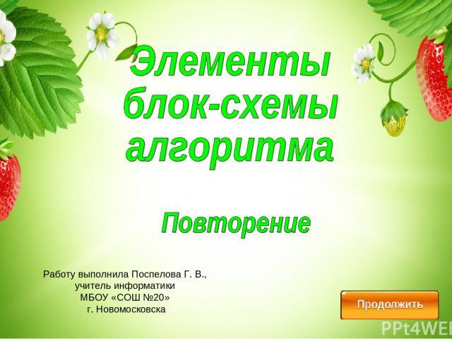 Работу выполнила Поспелова Г. В., учитель информатики МБОУ «СОШ №20» г. Новомосковска