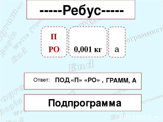 0,001 кг а Ответ: Подпрограмма ПОД «П» «РО» , ГРАММ, -----Ребус----- А П РО