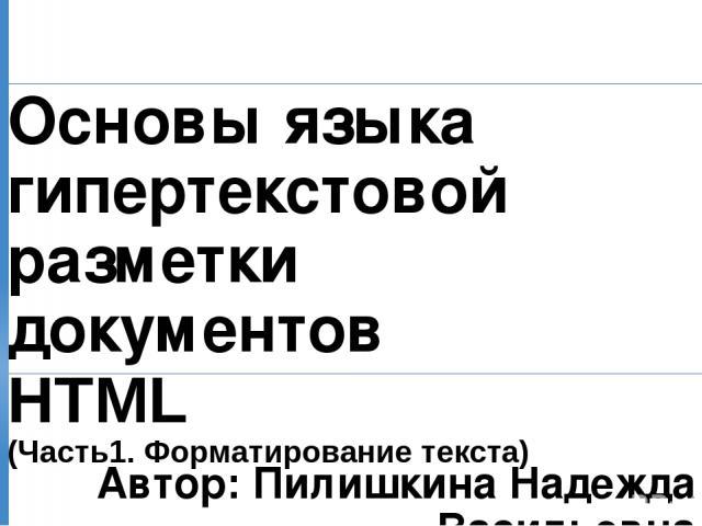 Основы языка гипертекстовой разметки документов HTML (Часть1. Форматирование текста) Автор: Пилишкина Надежда Васильевна