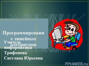 Программирование линейных алгоритмов Учитель информатики Трифонова Светлана Юрье