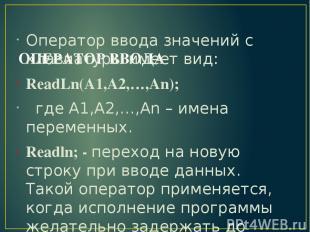 ОПЕРАТОР ВВОДА Оператор ввода значений с клавиатуры имеет вид: ReadLn(A1,A2,…,An