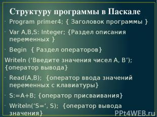 Структуру программы в Паскале Program primer4; { Заголовок программы } Var A,B,S