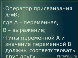 Оператор присваивания А:=В; где А – переменная, В – выражение; Типы переменной А