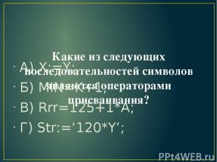 Какие из следующих последовательностей символов являются операторами присваивани
