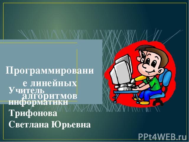 Программирование линейных алгоритмов Учитель информатики Трифонова Светлана Юрьевна
