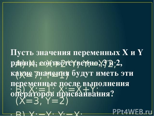Пусть значения переменных X и Y равны, соответственно, 3 и 2, какие значения будут иметь эти переменные после выполнения операторов присваивания? А) X:=X+2*Y; Y:=Y/2; (X=7, Y=1) Б) X:=1; X:=X+Y; (X=3, Y=2) В) X:=Y; Y:=X; (X=2, Y=2)