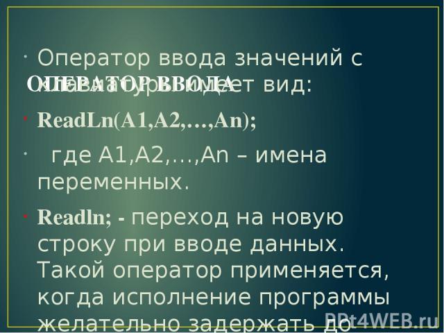 ОПЕРАТОР ВВОДА Оператор ввода значений с клавиатуры имеет вид: ReadLn(A1,A2,…,An); где A1,A2,…,An – имена переменных. Readln; - переход на новую строку при вводе данных. Такой оператор применяется, когда исполнение программы желательно задержать до …