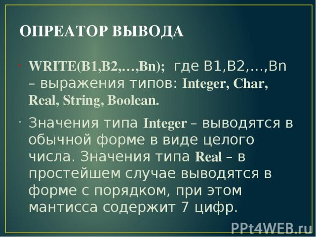 ОПРЕАТОР ВЫВОДА WRITE(B1,B2,…,Bn); где B1,B2,…,Bn – выражения типов: Integer, Char, Real, String, Boolean. Значения типа Integer – выводятся в обычной форме в виде целого числа. Значения типа Real – в простейшем случае выводятся в форме с порядком, …