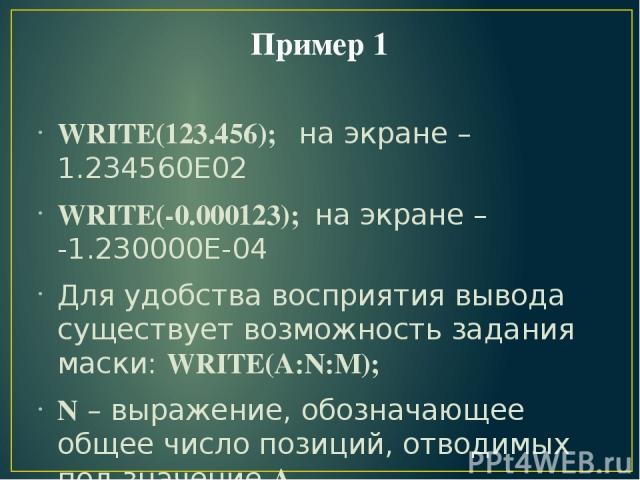 Пример 1 WRITE(123.456); на экране – 1.234560Е02 WRITE(-0.000123); на экране – -1.230000Е-04 Для удобства восприятия вывода существует возможность задания маски: WRITE(A:N:M); N – выражение, обозначающее общее число позиций, отводимых под значение А…