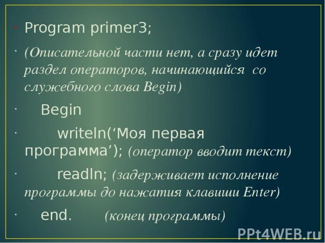 Program primer3; (Описательной части нет, а сразу идет раздел операторов, начинающийся со служебного слова Begin) Begin writeln('Моя первая программа'); (оператор вводит текст) readln; (задерживает исполнение программы до нажатия клавиши Enter) end.…