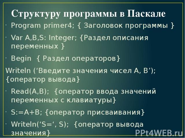 Структуру программы в Паскале Program primer4; { Заголовок программы } Var A,B,S: Integer; {Раздел описания переменных } Begin { Раздел операторов} Writeln ('Введите значения чисел А, В'); {оператор вывода} Read(A,B); {оператор ввода значений переме…