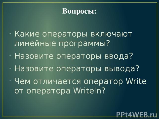 Вопросы: Какие операторы включают линейные программы? Назовите операторы ввода? Назовите операторы вывода? Чем отличается оператор Write от оператора Writeln?
