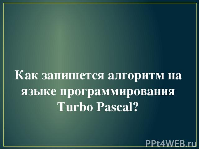 Как запишется алгоритм на языке программирования Turbo Pascal?