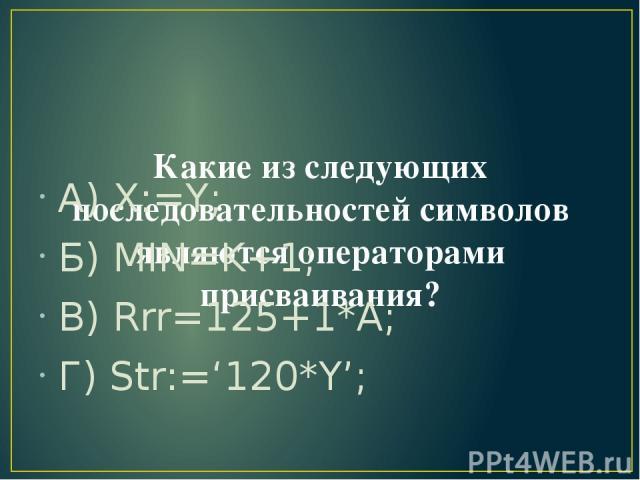Какие из следующих последовательностей символов являются операторами присваивания? А) X:=Y; Б) MIN=K+1; В) Rrr=125+1*A; Г) Str:='120*Y';