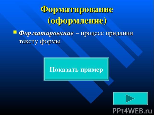 Форматирование (оформление) Форматирование – процесс придания тексту формы Показать пример