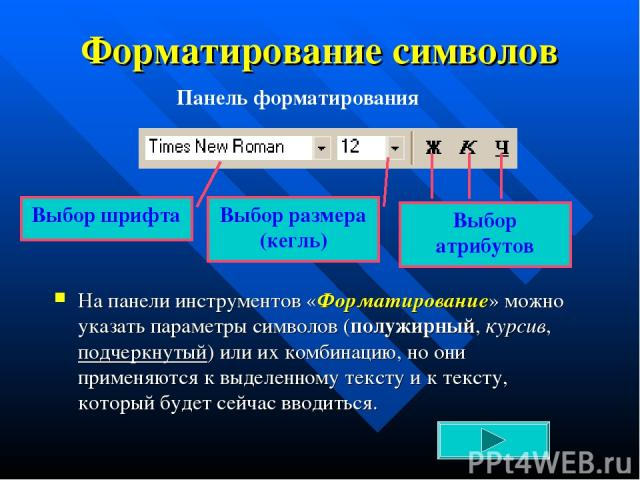 Форматирование символов На панели инструментов «Форматирование» можно указать параметры символов (полужирный, курсив, подчеркнутый) или их комбинацию, но они применяются к выделенному тексту и к тексту, который будет сейчас вводиться. Выбор шрифта В…