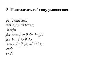 2. Напечатать таблицу умножения. program jg6; var a,b,n:integer; begin for a:= 1