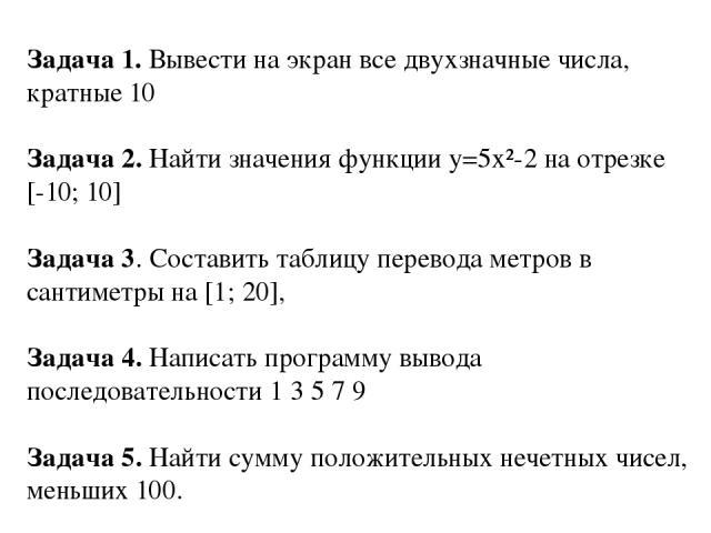 Задача 1. Вывести на экран все двухзначные числа, кратные 10 Задача 2. Найти значения функции у=5x²-2 на отрезке [-10; 10] Задача 3. Составить таблицу перевода метров в сантиметры на [1; 20], Задача 4. Написать программу вывода последовательности 1 …