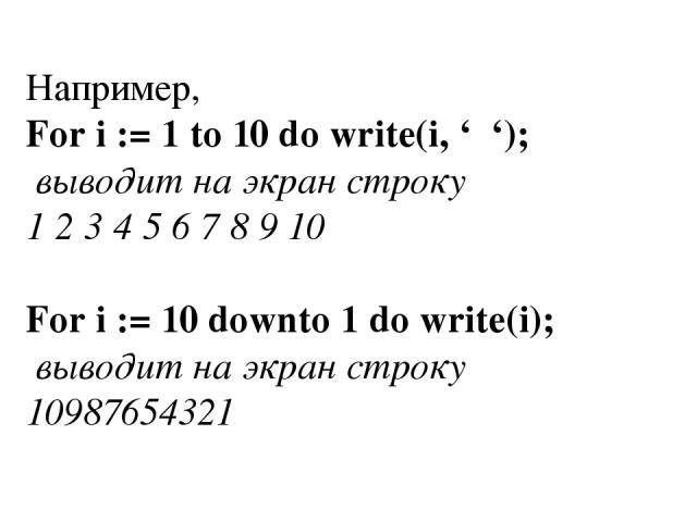 Например, For i := 1 to 10 do write(i, ' '); выводит на экран строку 1 2 3 4 5 6 7 8 9 10 For i := 10 downto 1 do write(i); выводит на экран строку 10987654321