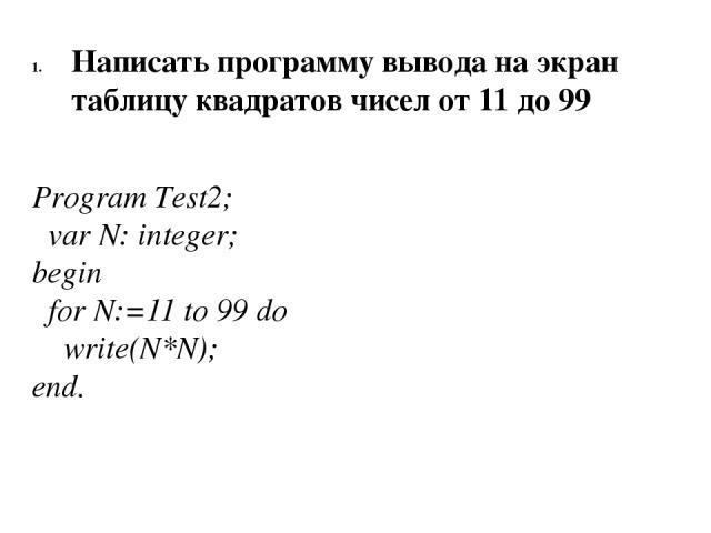 Написать программу вывода на экран таблицу квадратов чисел от 11 до 99 Program Test2; var N: integer; begin for N:=11 to 99 do write(N*N); end.