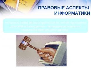 ПРАВОВЫЕ АСПЕКТЫ ИНФОРМАТИКИ Авторское право распространяется на любые программы