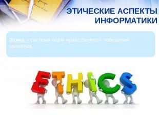 ЭТИЧЕСКИЕ АСПЕКТЫ ИНФОРМАТИКИ Этика – система норм нравственного поведения челов