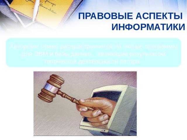 ПРАВОВЫЕ АСПЕКТЫ ИНФОРМАТИКИ Авторское право распространяется на любые программы для ЭВМ и базы данных, являющие результатом творческой деятельности автора.