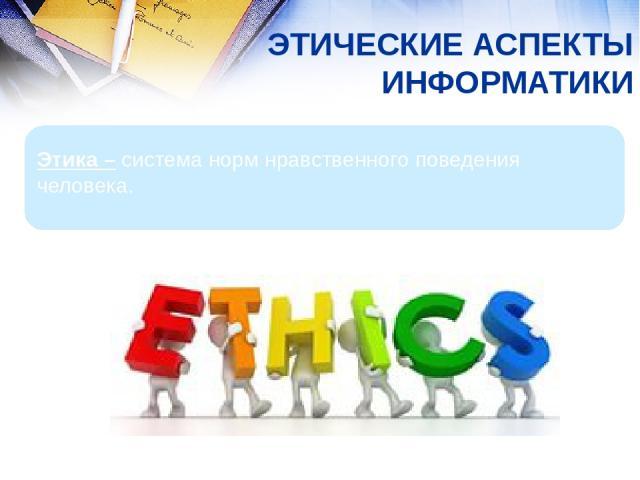 ЭТИЧЕСКИЕ АСПЕКТЫ ИНФОРМАТИКИ Этика – система норм нравственного поведения человека.