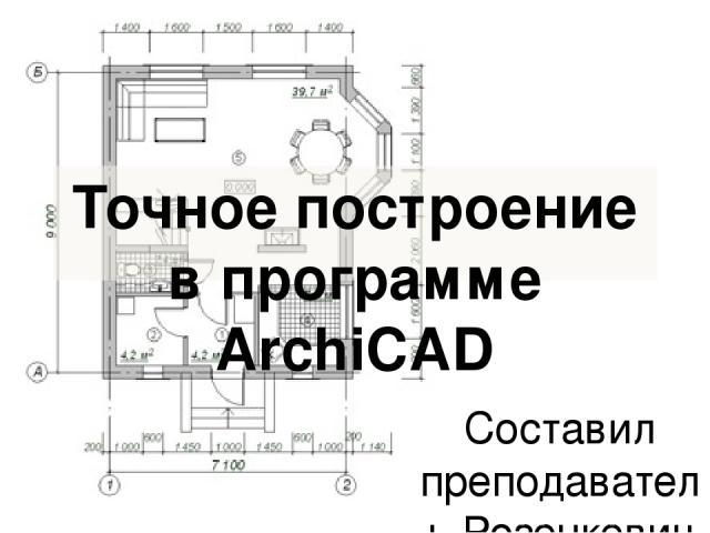 Точное построение в программе ArchiCAD Составил преподаватель Розенкевич Н.Р.