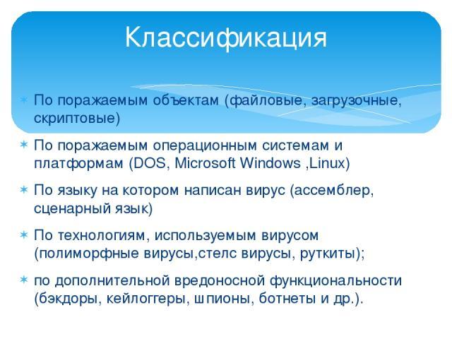 Классификация По поражаемым объектам (файловые, загрузочные, скриптовые) По поражаемым операционным системам и платформам (DOS, Microsoft Windows ,Linux) По языку на котором написан вирус (ассемблер, сценарный язык) По технологиям, используемым виру…