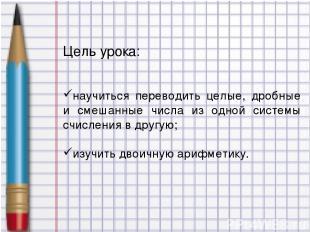 Цель урока: научиться переводить целые, дробные и смешанные числа из одной систе