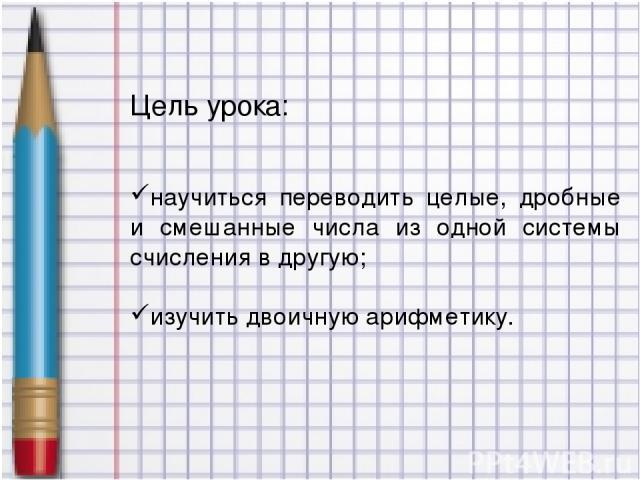 Цель урока: научиться переводить целые, дробные и смешанные числа из одной системы счисления в другую; изучить двоичную арифметику.