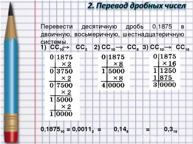 Перевести десятичную дробь 0,1875 в двоичную, восьмеричную, шестнадцатеричную системы. 0,187510 = 0,00112 = 0,148 = 0,316