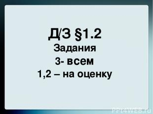Д/З §1.2 Задания 3- всем 1,2 – на оценку