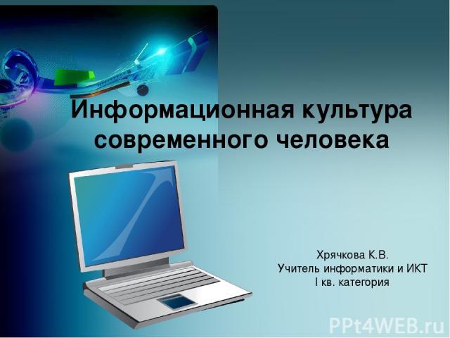 Информационная культура современного человека Хрячкова К.В. Учитель информатики и ИКТ I кв. категория