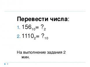 * Перевести числа: 15610= ?2 11102= ?10 На выполнение задания 2 мин.