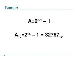 Решение А=2n-1 – 1 А10=215 – 1 = 3276710