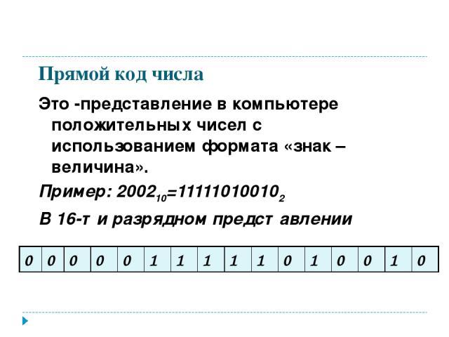 Прямой код числа Это -представление в компьютере положительных чисел с использованием формата «знак – величина». Пример: 200210=111110100102 В 16-ти разрядном представлении 0 0 0 0 0 1 1 1 1 1 0 1 0 0 1 0