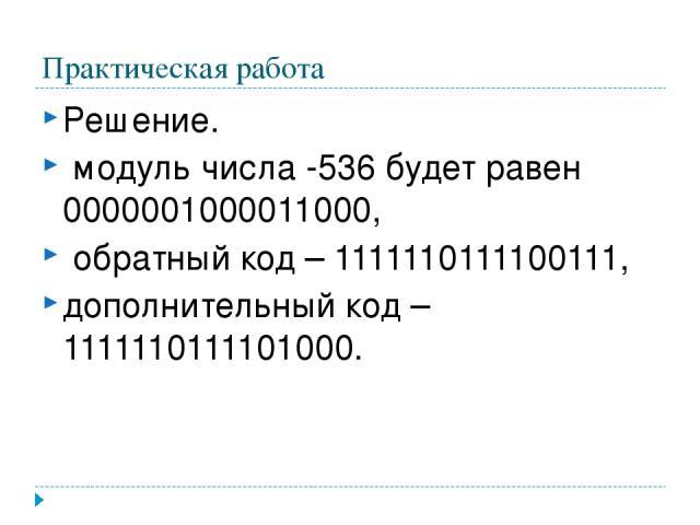 Практическая работа Решение. модуль числа -536 будет равен 0000001000011000, обратный код – 1111110111100111, дополнительный код – 1111110111101000.