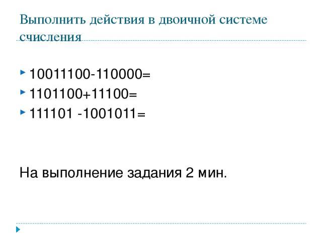 Выполнить действия в двоичной системе счисления 10011100-110000= 1101100+11100= 111101 -1001011= На выполнение задания 2 мин.