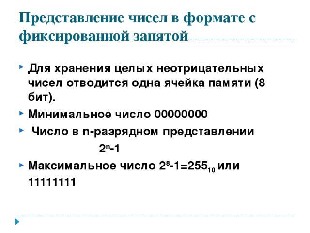 Представление чисел в формате с фиксированной запятой Для хранения целых неотрицательных чисел отводится одна ячейка памяти (8 бит). Минимальное число 00000000 Число в n-разрядном представлении 2n-1 Максимальное число 28-1=25510 или 11111111