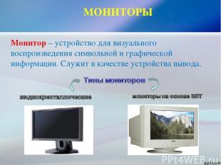 МОНИТОРЫ Монитор – устройство для визуального воспроизведения символьной и графи