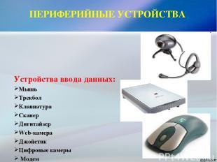 ПЕРИФЕРИЙНЫЕ УСТРОЙСТВА Устройства ввода данных: Мышь Трекбол Клавиатура Сканер