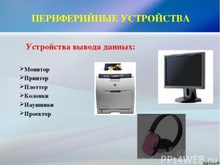 ПЕРИФЕРИЙНЫЕ УСТРОЙСТВА Устройства вывода данных: Монитор Принтер Плоттер Колонк